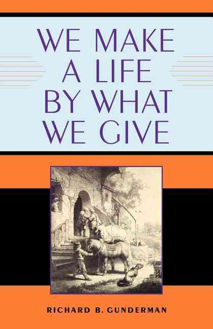 We Make a Life by What We Give By Gunderman, Richard B., Ph.D.